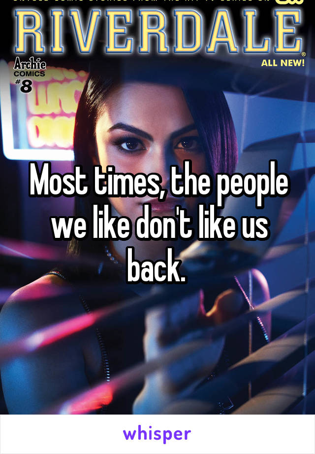 Most times, the people we like don't like us back.