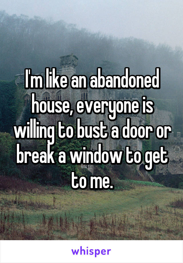 I'm like an abandoned house, everyone is willing to bust a door or break a window to get to me.