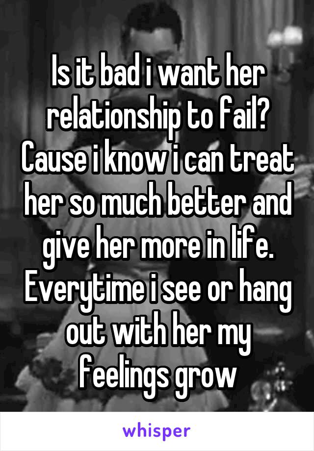 Is it bad i want her relationship to fail? Cause i know i can treat her so much better and give her more in life. Everytime i see or hang out with her my feelings grow
