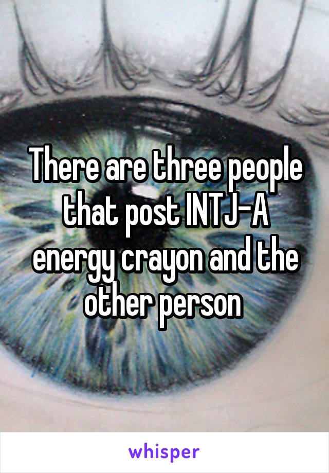There are three people that post INTJ-A energy crayon and the other person