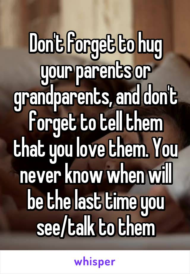 Don't forget to hug your parents or grandparents, and don't forget to tell them that you love them. You never know when will be the last time you see/talk to them