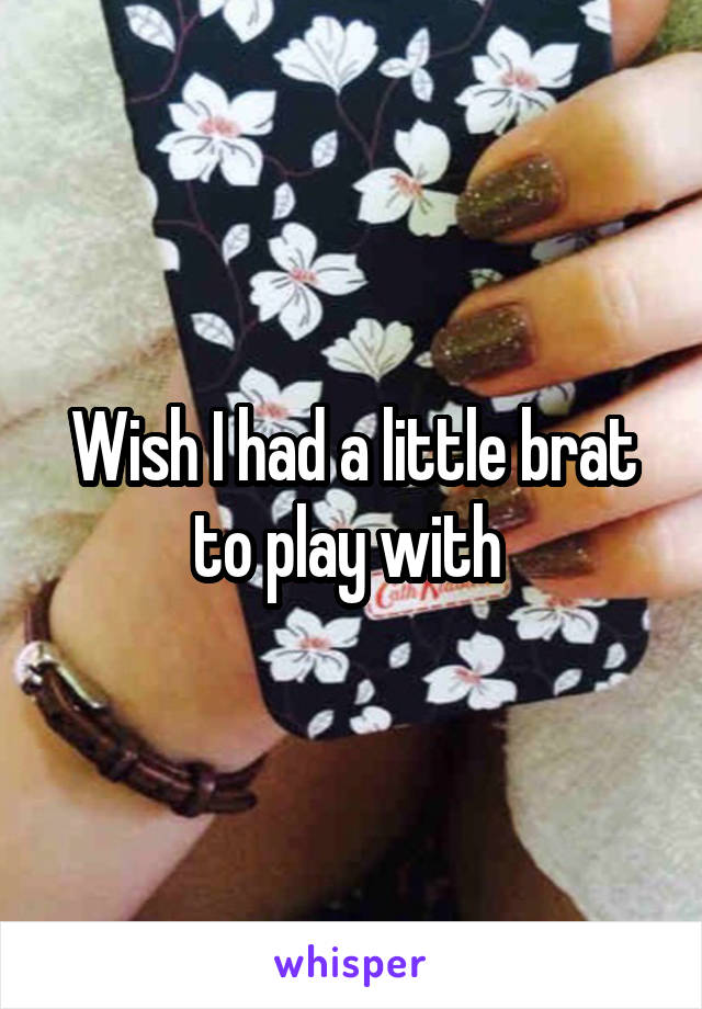 Wish I had a little brat to play with