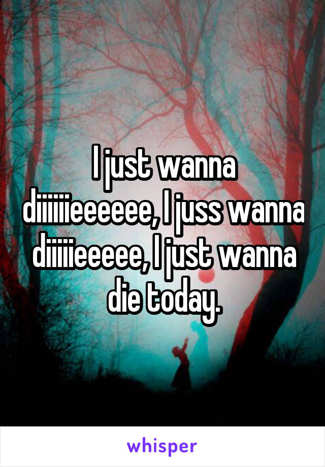 I just wanna diiiiiieeeeee, I juss wanna diiiiieeeee, I just wanna die today.