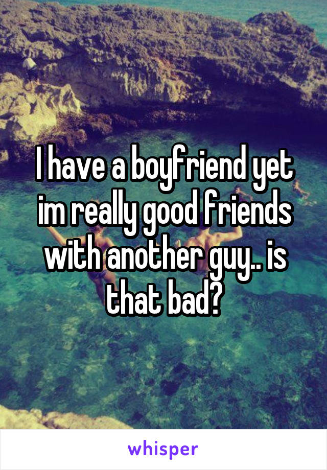 I have a boyfriend yet im really good friends with another guy.. is that bad?