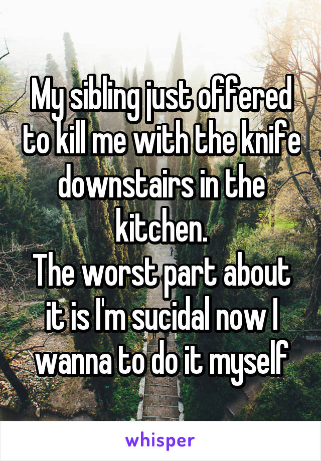My sibling just offered to kill me with the knife downstairs in the kitchen. The worst part about it is I'm sucidal now I wanna to do it myself
