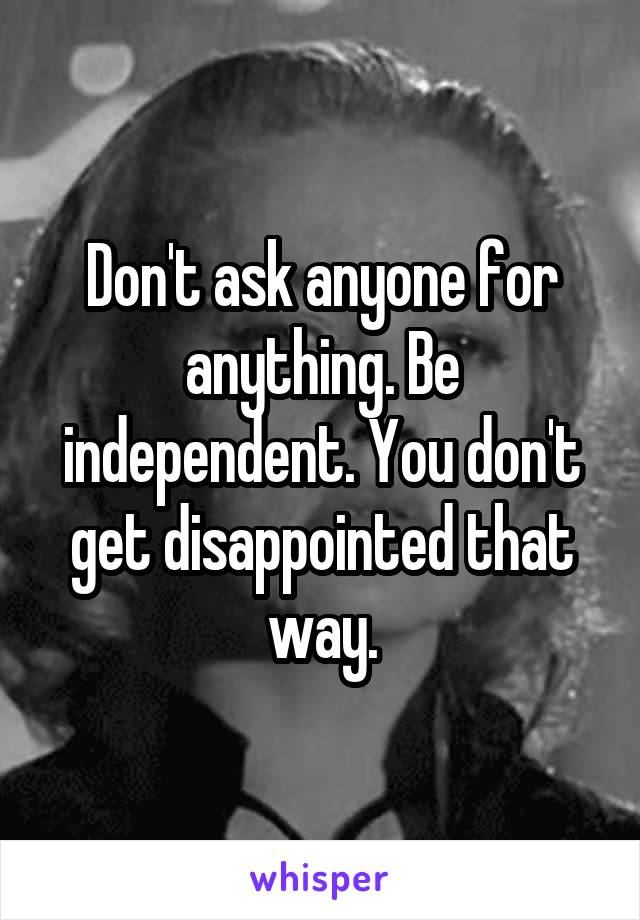 Don't ask anyone for anything. Be independent. You don't get disappointed that way.