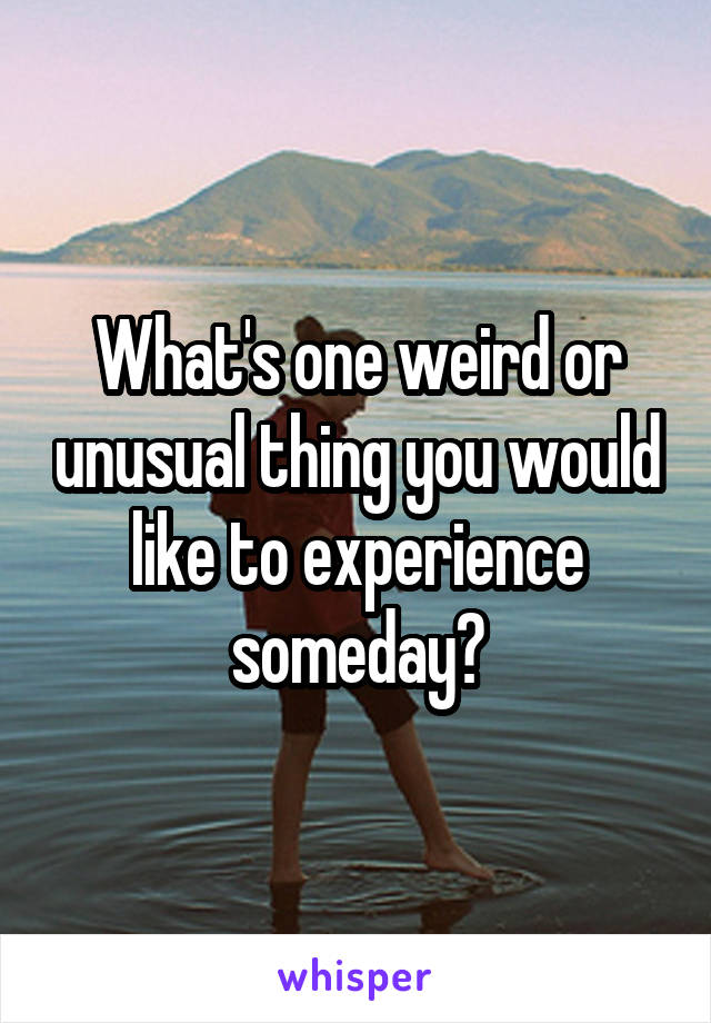 What's one weird or unusual thing you would like to experience someday?