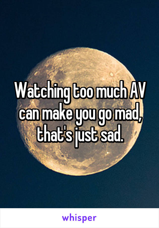 Watching too much AV can make you go mad, that's just sad.