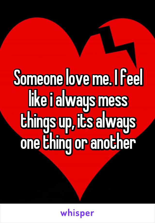 Someone love me. I feel like i always mess things up, its always one thing or another