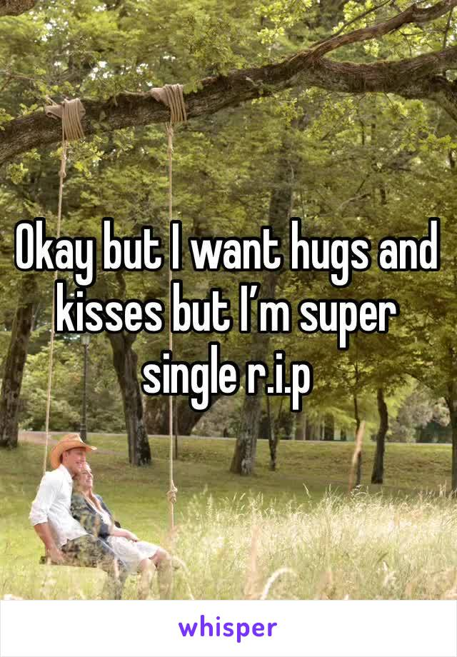 Okay but I want hugs and kisses but I'm super single r.i.p