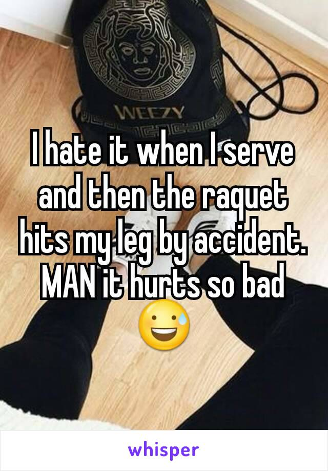 I hate it when I serve and then the raquet hits my leg by accident. MAN it hurts so bad 😅