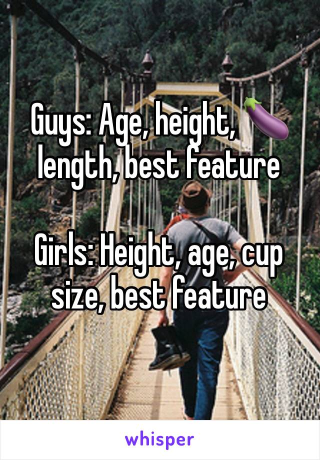 Guys: Age, height, 🍆 length, best feature  Girls: Height, age, cup size, best feature