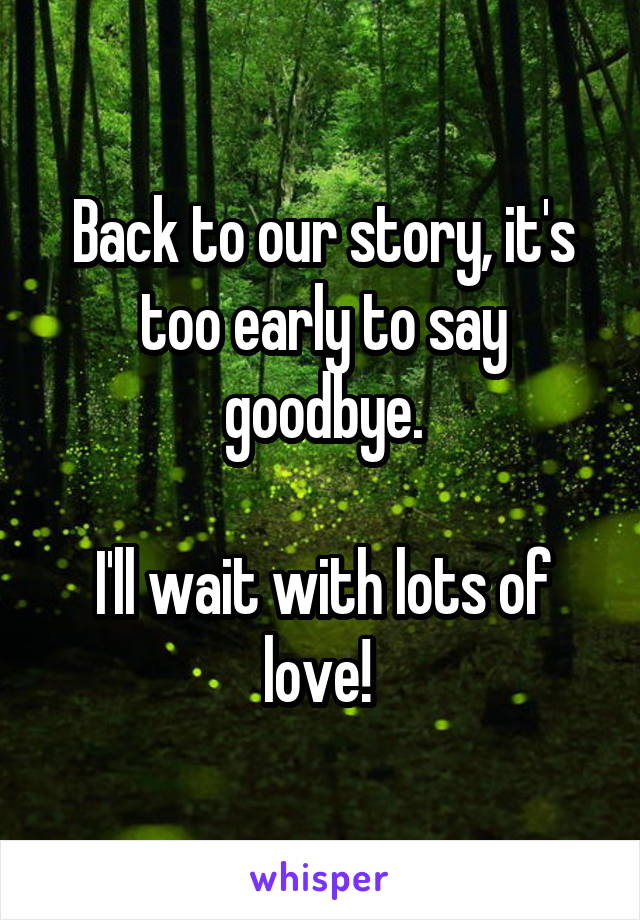 Back to our story, it's too early to say goodbye.  I'll wait with lots of love!