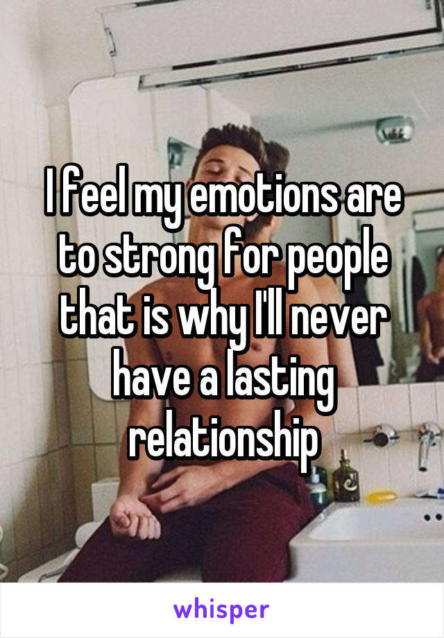 I feel my emotions are to strong for people that is why I'll never have a lasting relationship