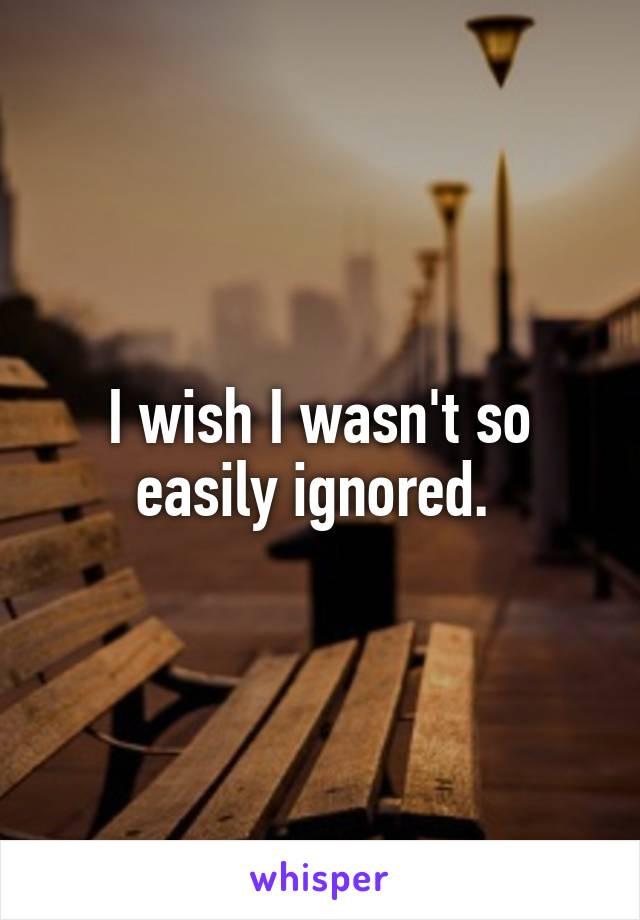 I wish I wasn't so easily ignored.