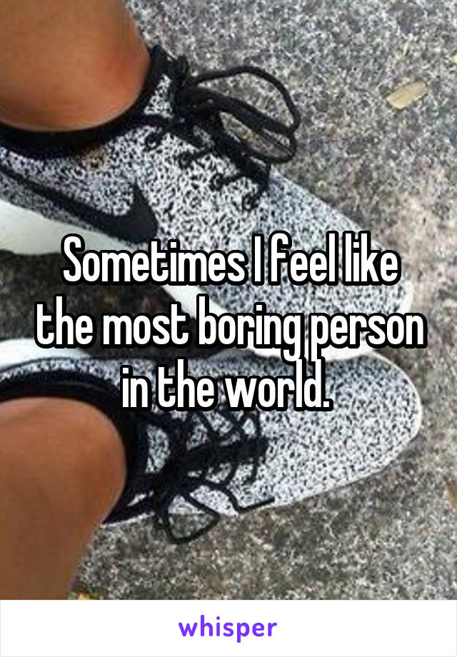 Sometimes I feel like the most boring person in the world.