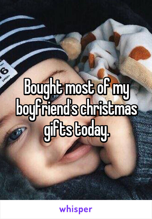 Bought most of my boyfriend's christmas gifts today.