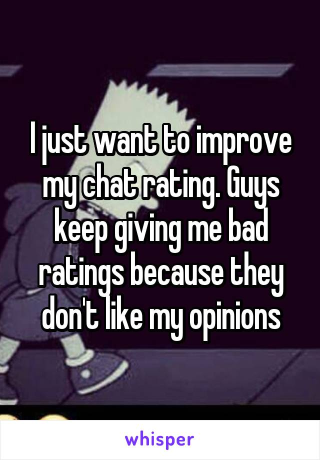 I just want to improve my chat rating. Guys keep giving me bad ratings because they don't like my opinions
