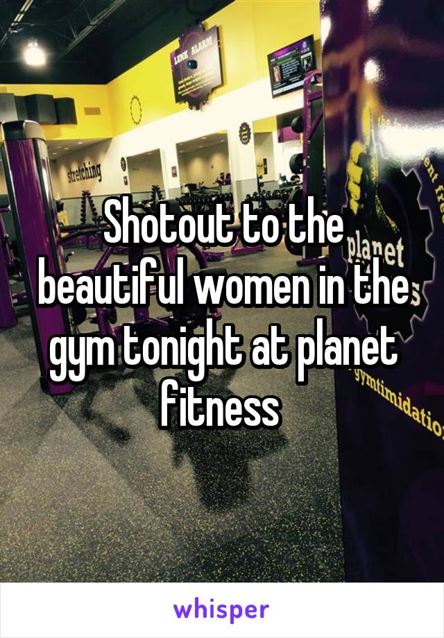 Shotout to the beautiful women in the gym tonight at planet fitness