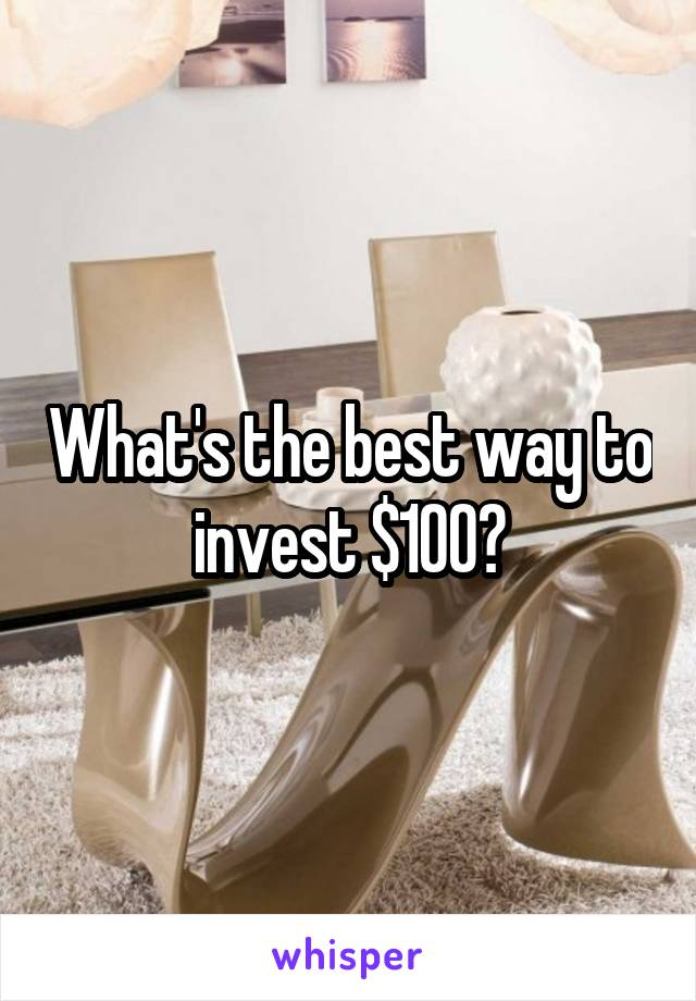 What's the best way to invest $100?