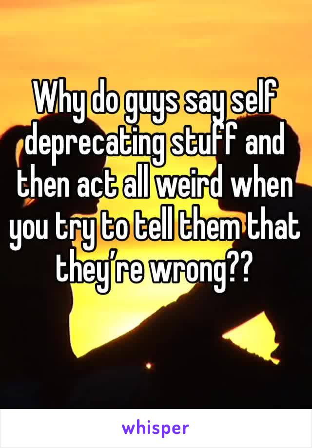Why do guys say self deprecating stuff and then act all weird when you try to tell them that they're wrong??
