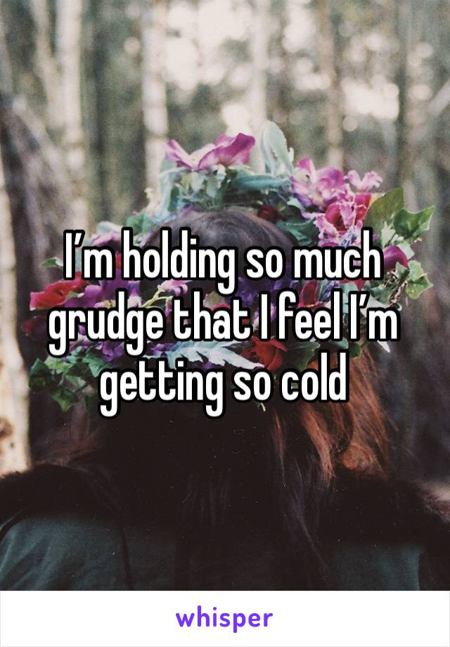 I'm holding so much grudge that I feel I'm getting so cold