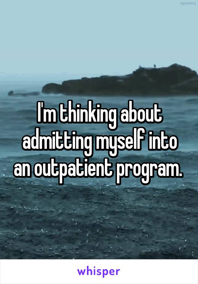 I'm thinking about admitting myself into an outpatient program.