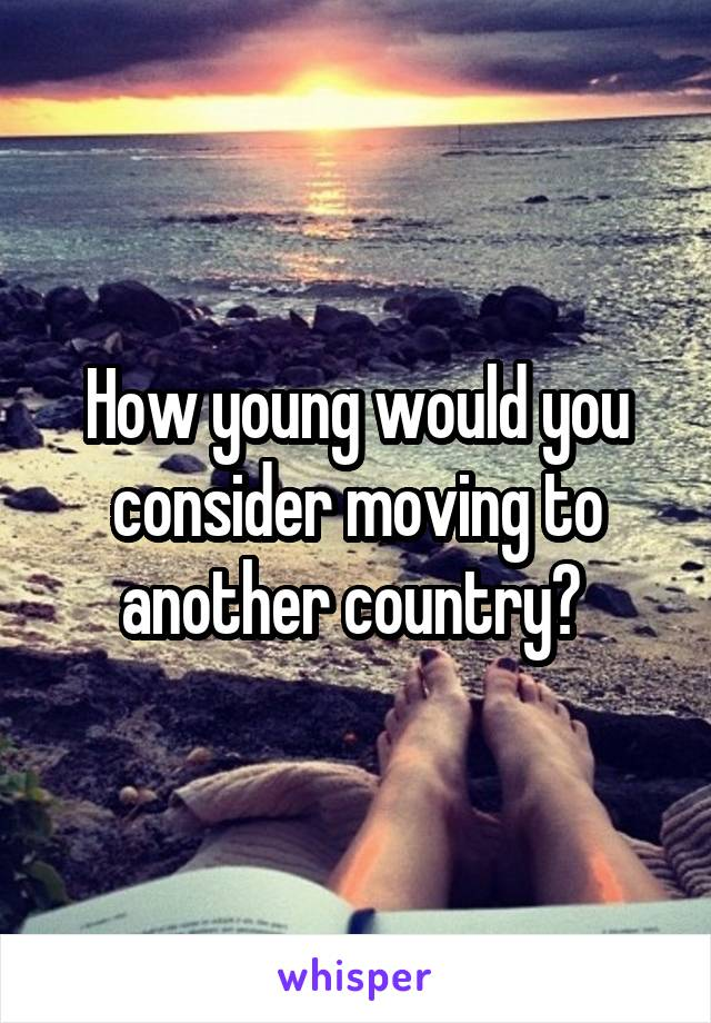 How young would you consider moving to another country?
