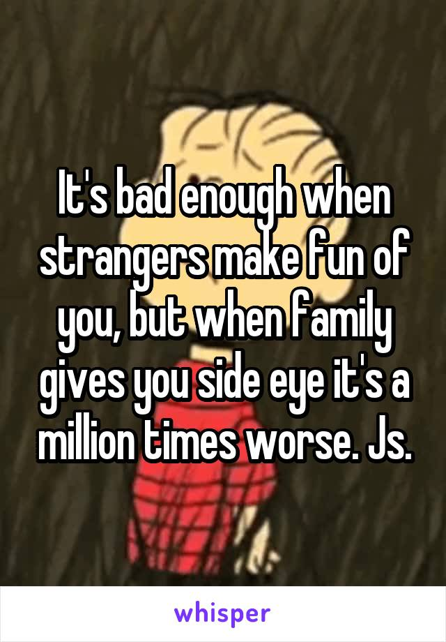 It's bad enough when strangers make fun of you, but when family gives you side eye it's a million times worse. Js.