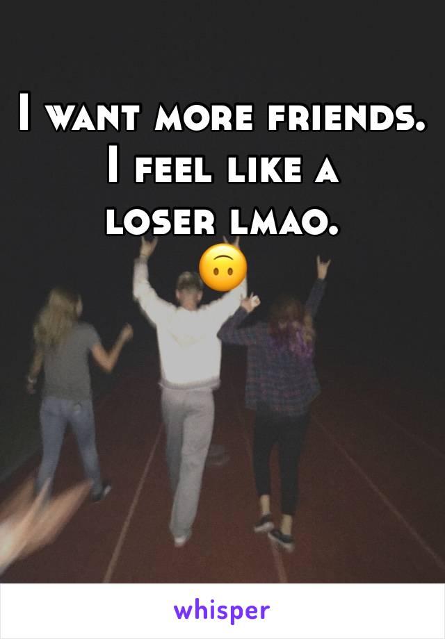 I want more friends. I feel like a loser lmao. 🙃