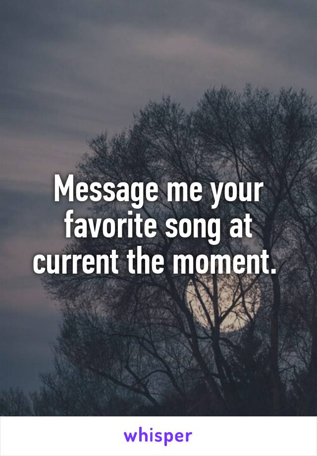Message me your favorite song at current the moment.
