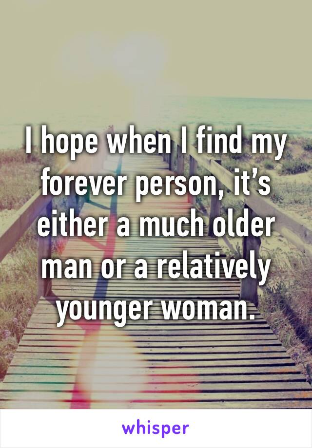 I hope when I find my forever person, it's either a much older man or a relatively younger woman.