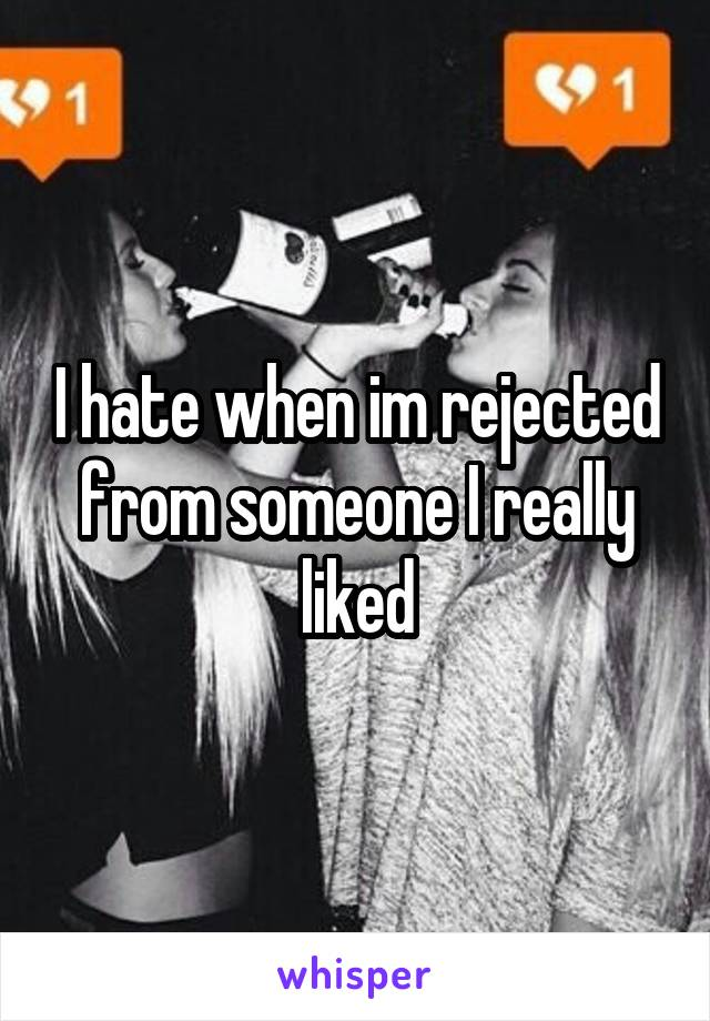 I hate when im rejected from someone I really liked