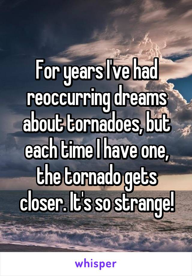 For years I've had reoccurring dreams about tornadoes, but each time I have one, the tornado gets closer. It's so strange!