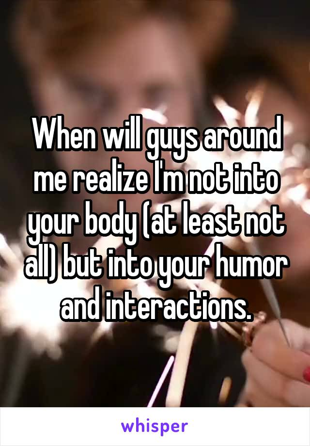 When will guys around me realize I'm not into your body (at least not all) but into your humor and interactions.
