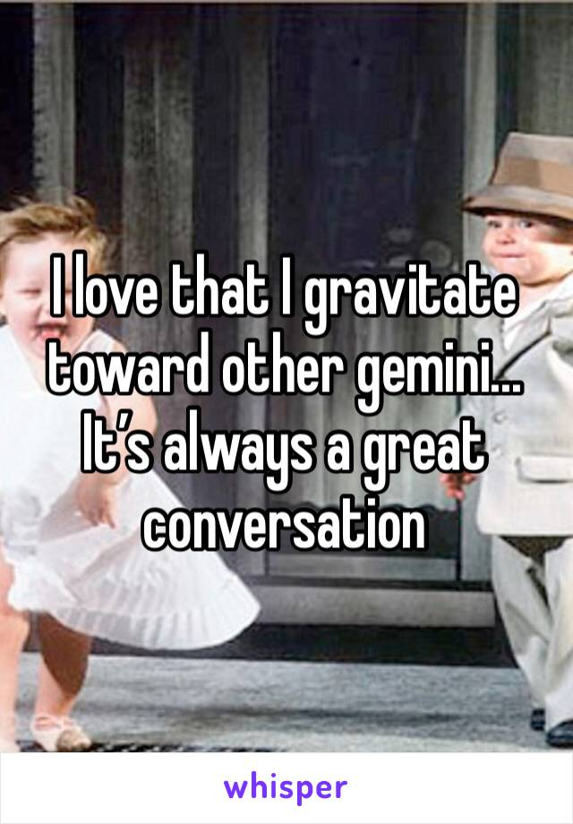 I love that I gravitate toward other gemini... It's always a great conversation