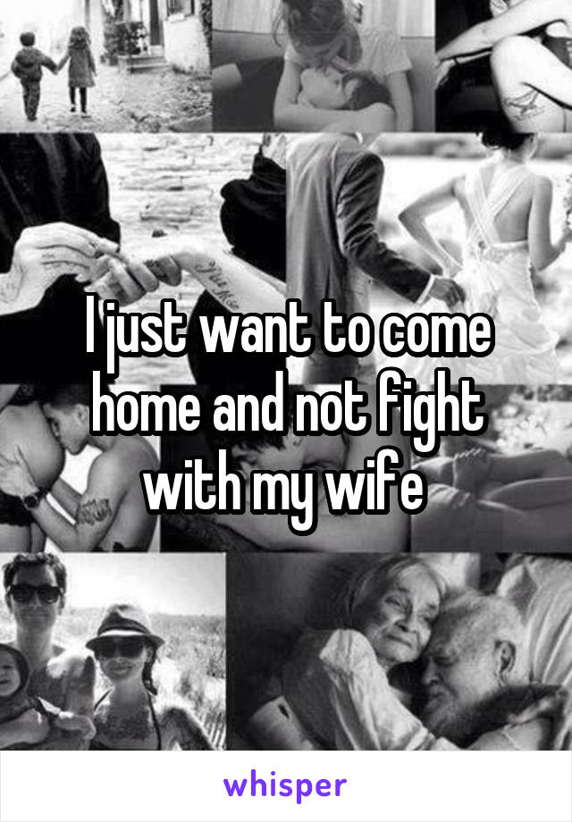 I just want to come home and not fight with my wife