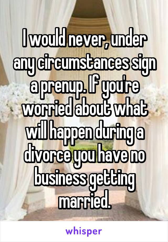 I would never, under any circumstances sign a prenup. If you're worried about what will happen during a divorce you have no business getting married.