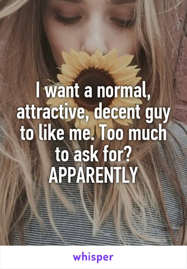I want a normal, attractive, decent guy to like me. Too much to ask for? APPARENTLY