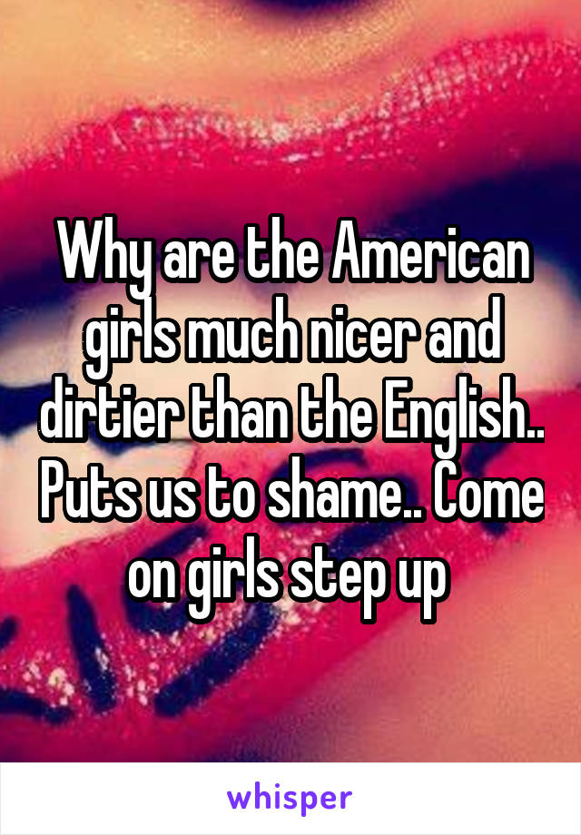 Why are the American girls much nicer and dirtier than the English.. Puts us to shame.. Come on girls step up