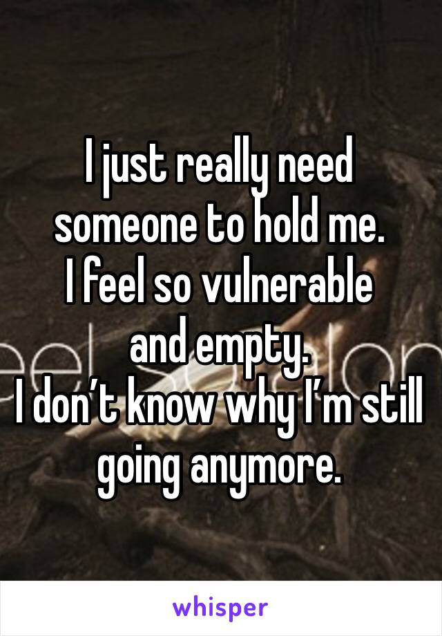 I just really need someone to hold me. I feel so vulnerable and empty. I don't know why I'm still going anymore.