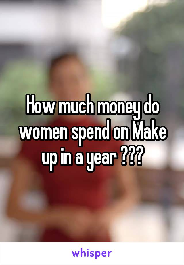 How much money do women spend on Make up in a year ???