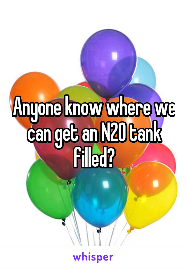 Anyone know where we can get an N2O tank filled?