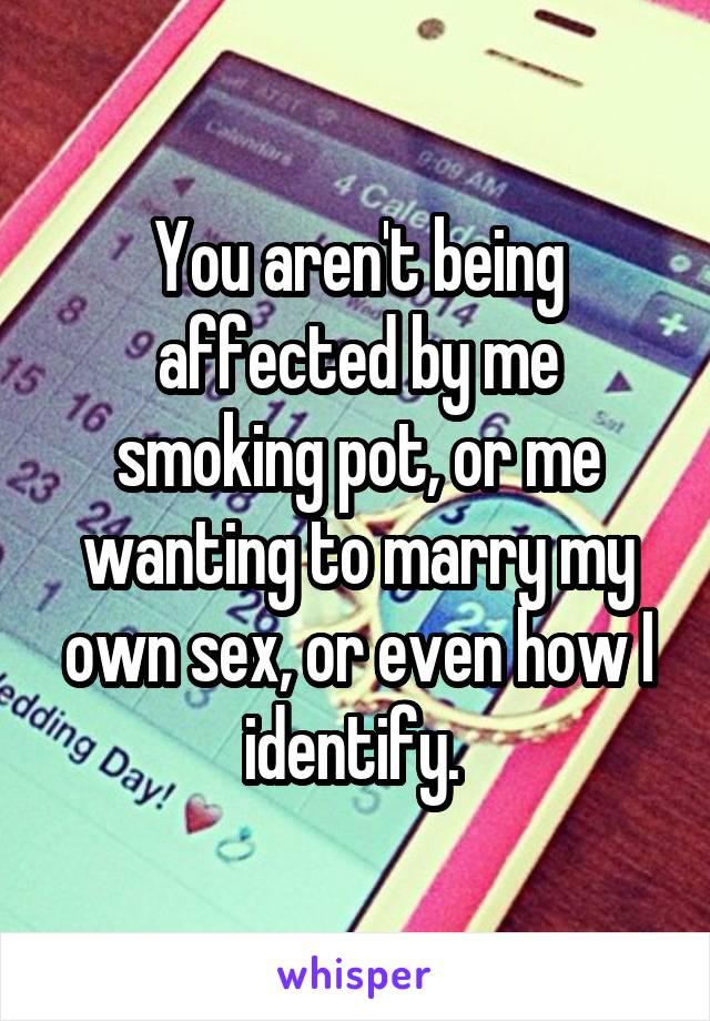 You aren't being affected by me smoking pot, or me wanting to marry my own sex, or even how I identify.