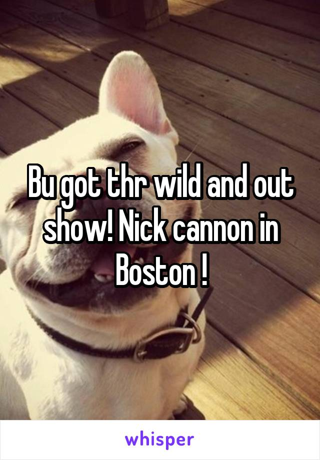 Bu got thr wild and out show! Nick cannon in Boston !