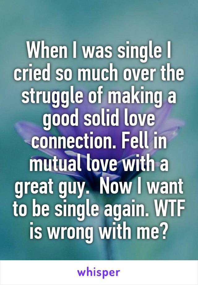 When I was single I cried so much over the struggle of making a good solid love connection. Fell in mutual love with a great guy.  Now I want to be single again. WTF is wrong with me?