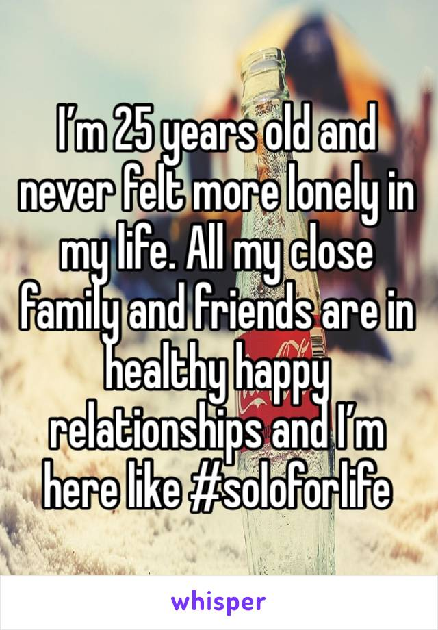 I'm 25 years old and never felt more lonely in my life. All my close family and friends are in healthy happy relationships and I'm here like #soloforlife