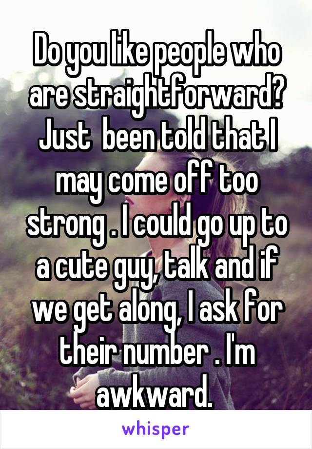 Do you like people who are straightforward? Just  been told that I may come off too strong . I could go up to a cute guy, talk and if we get along, I ask for their number . I'm awkward.