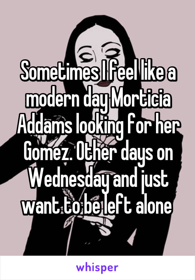Sometimes I feel like a modern day Morticia Addams looking for her Gomez. Other days on Wednesday and just want to be left alone