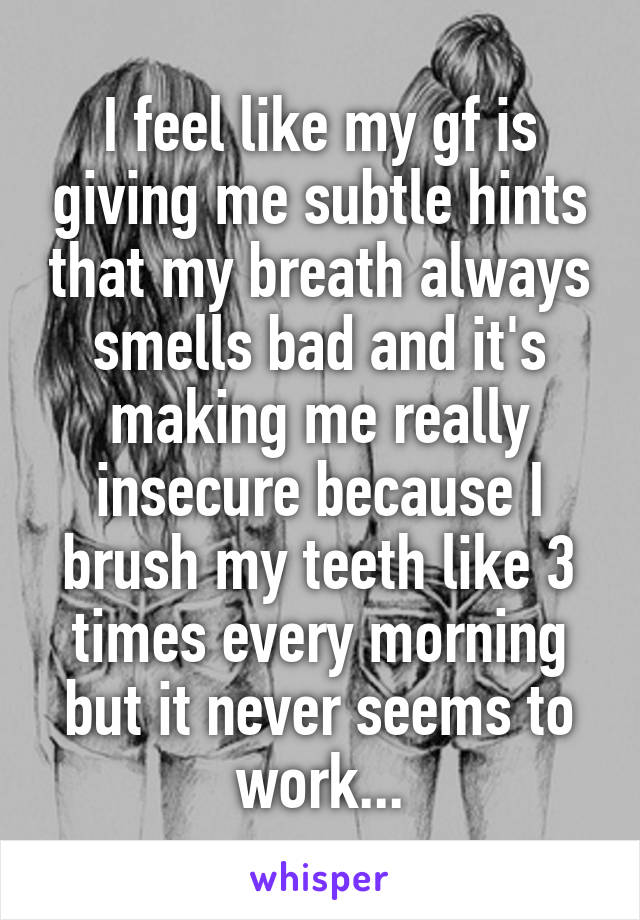 I feel like my gf is giving me subtle hints that my breath always smells bad and it's making me really insecure because I brush my teeth like 3 times every morning but it never seems to work...